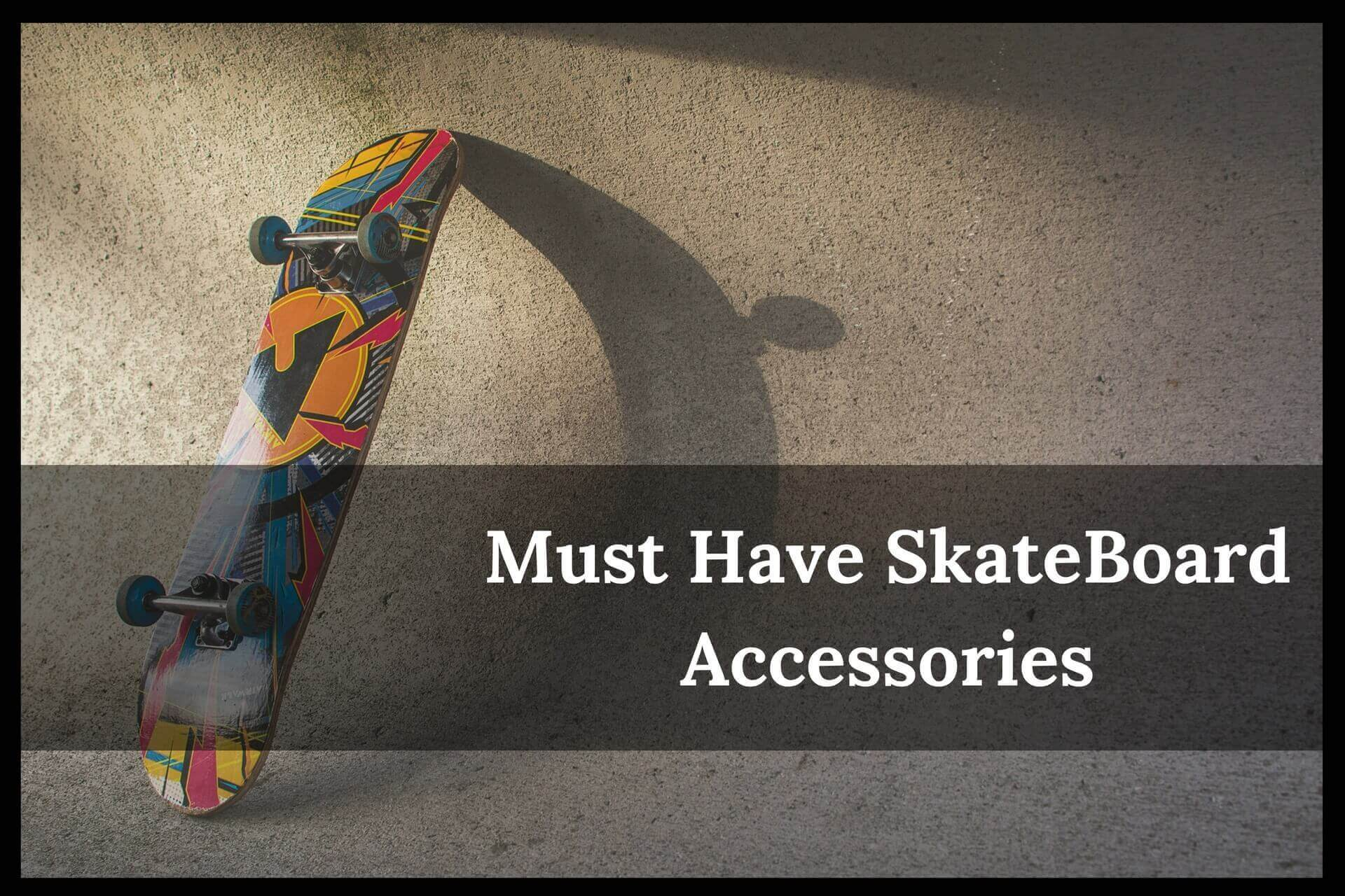 Must Have SkateBoard Accessories